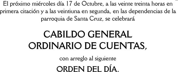 El próximo miércoles día 17 de Octubre, a las veinte treinta horas en primera citación y a las veintiuna en segunda, en las dependencias de la parroquia de Santa Cruz, se celebrará CABILDO GENERAL ORDINARIO DE CUENTAS
