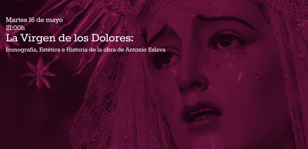 Martes 16 de mayo21:00h La Virgen de los Dolores: Iconografía, Estética e Historia de la obra de Antonio Eslava D. […]